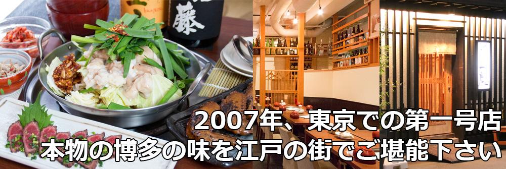 2007年、東京での第一号店です。本物の博多の味を江戸の街でもお楽しみ頂きたい、という思いで出店いたしました。